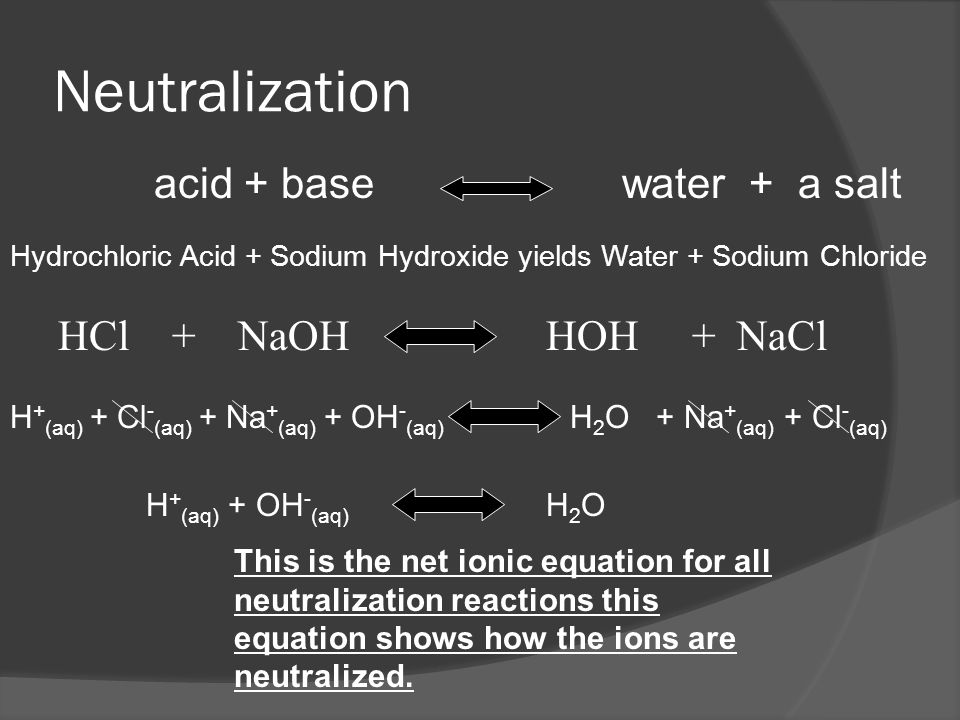 Neutralization Reaction  In a neutralization reaction an Acid will react with a base to produce salt and water.