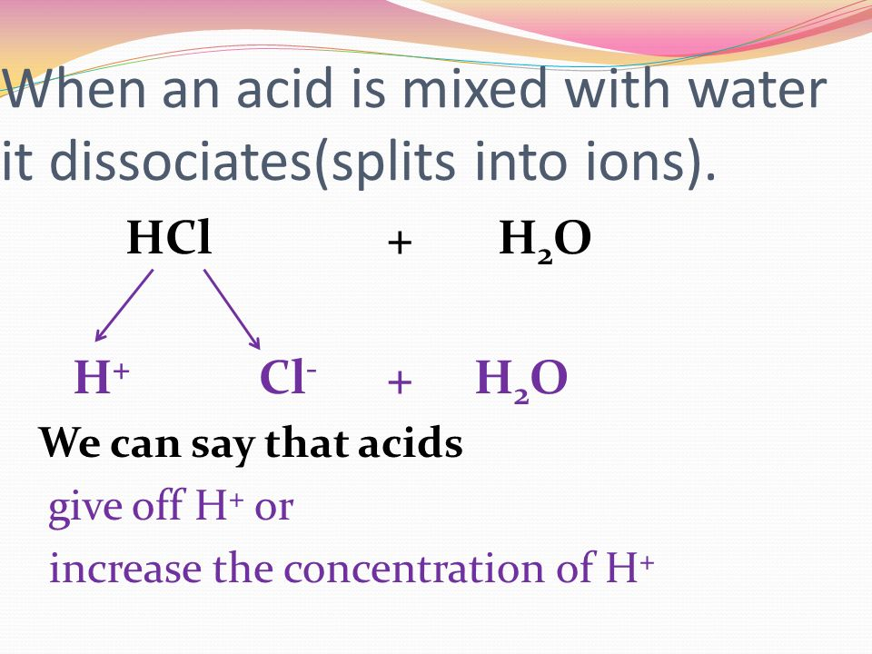 When an acid is mixed with water it dissociates(splits into ions).