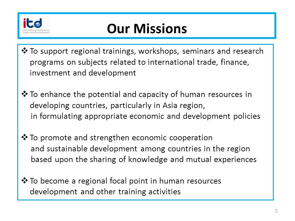 3 Our Missions  To support regional trainings, workshops, seminars and research programs on subjects related to international trade, finance, investment and development  To enhance the potential and capacity of human resources in developing countries, particularly in Asia region, in formulating appropriate economic and development policies  To promote and strengthen economic cooperation and sustainable development among countries in the region based upon the sharing of knowledge and mutual experiences  To become a regional focal point in human resources development and other training activities
