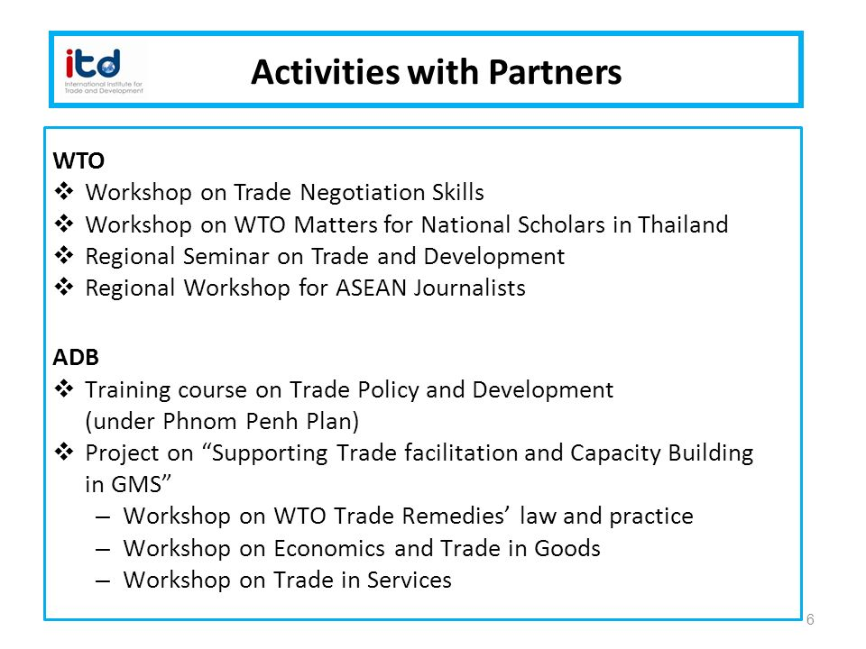 Activities with Partners WTO  Workshop on Trade Negotiation Skills  Workshop on WTO Matters for National Scholars in Thailand  Regional Seminar on Trade and Development  Regional Workshop for ASEAN Journalists ADB  Training course on Trade Policy and Development (under Phnom Penh Plan)  Project on Supporting Trade facilitation and Capacity Building in GMS – Workshop on WTO Trade Remedies' law and practice – Workshop on Economics and Trade in Goods – Workshop on Trade in Services 6