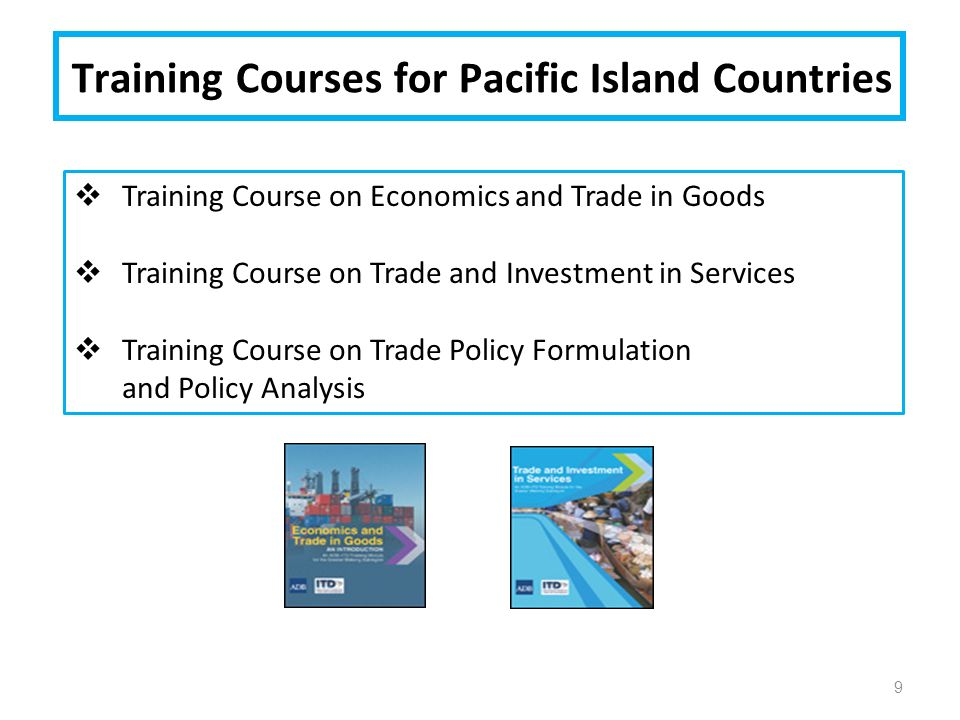 Training Courses for Pacific Island Countries 9  Training Course on Economics and Trade in Goods  Training Course on Trade and Investment in Services  Training Course on Trade Policy Formulation and Policy Analysis