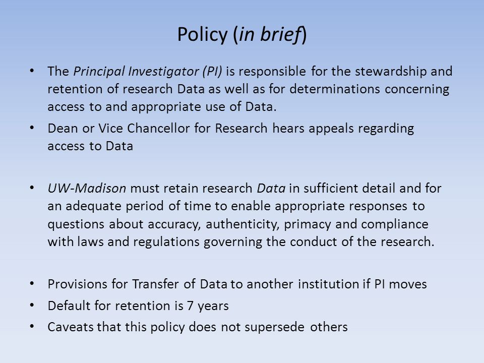The Principal Investigator (PI) is responsible for the stewardship and retention of research Data as well as for determinations concerning access to and appropriate use of Data.