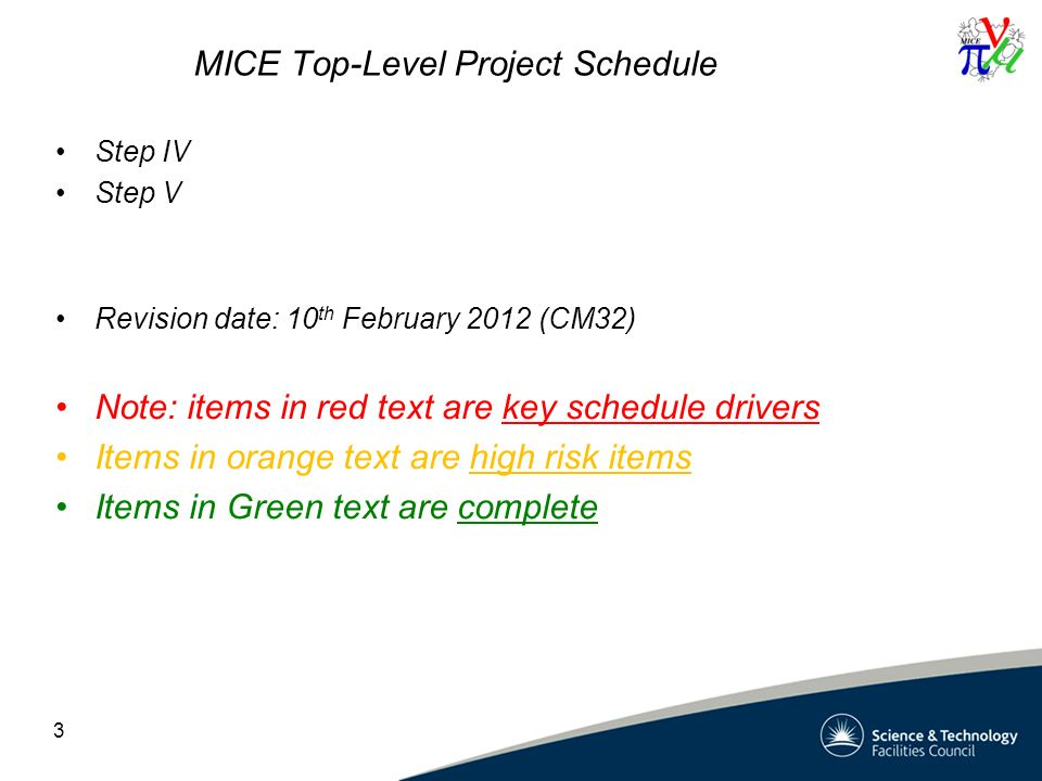 MICE Top-Level Project Schedule Step IV Step V Revision date: 10 th February 2012 (CM32) Note: items in red text are key schedule drivers Items in orange text are high risk items Items in Green text are complete 3