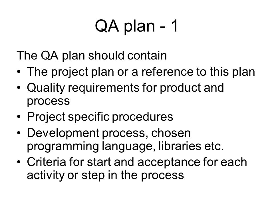 QA plan - 1 The QA plan should contain The project plan or a reference to this plan Quality requirements for product and process Project specific procedures Development process, chosen programming language, libraries etc.