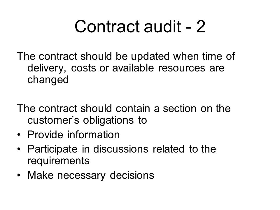 Contract audit - 2 The contract should be updated when time of delivery, costs or available resources are changed The contract should contain a section on the customer's obligations to Provide information Participate in discussions related to the requirements Make necessary decisions