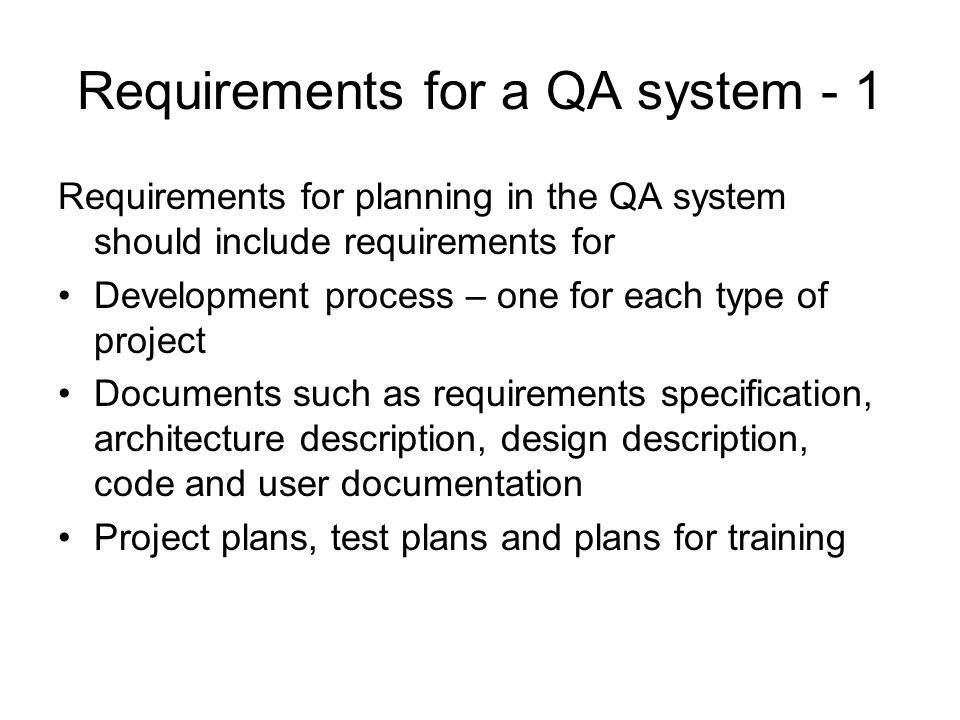 Requirements for a QA system - 1 Requirements for planning in the QA system should include requirements for Development process – one for each type of project Documents such as requirements specification, architecture description, design description, code and user documentation Project plans, test plans and plans for training