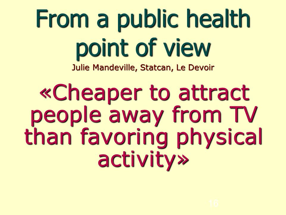 16 From a public health point of view Julie Mandeville, Statcan, Le Devoir «Cheaper to attract people away from TV than favoring physical activity»