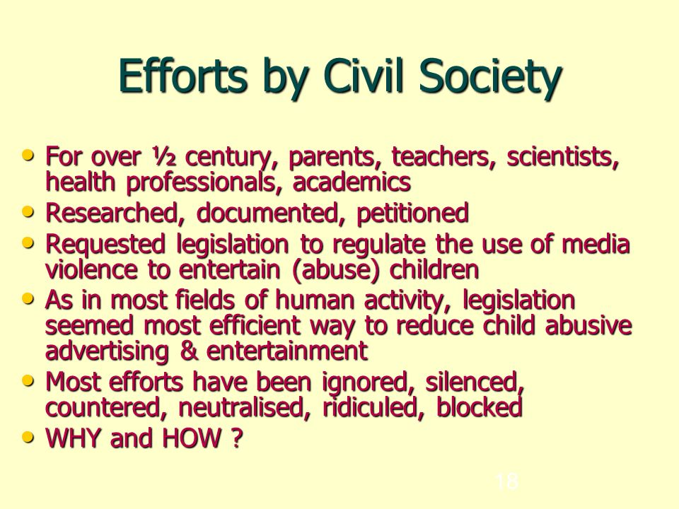 18 Efforts by Civil Society For over ½ century, parents, teachers, scientists, health professionals, academics For over ½ century, parents, teachers, scientists, health professionals, academics Researched, documented, petitioned Researched, documented, petitioned Requested legislation to regulate the use of media violence to entertain (abuse) children Requested legislation to regulate the use of media violence to entertain (abuse) children As in most fields of human activity, legislation seemed most efficient way to reduce child abusive advertising & entertainment As in most fields of human activity, legislation seemed most efficient way to reduce child abusive advertising & entertainment Most efforts have been ignored, silenced, countered, neutralised, ridiculed, blocked Most efforts have been ignored, silenced, countered, neutralised, ridiculed, blocked WHY and HOW .
