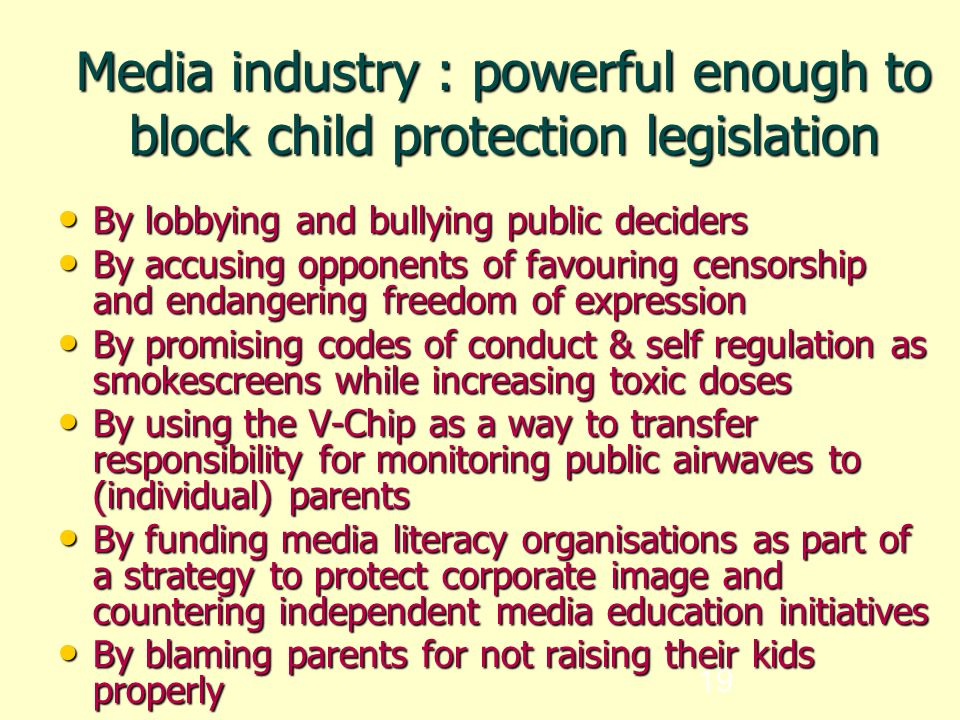 19 Media industry : powerful enough to block child protection legislation By lobbying and bullying public deciders By lobbying and bullying public deciders By accusing opponents of favouring censorship and endangering freedom of expression By accusing opponents of favouring censorship and endangering freedom of expression By promising codes of conduct & self regulation as smokescreens while increasing toxic doses By promising codes of conduct & self regulation as smokescreens while increasing toxic doses By using the V-Chip as a way to transfer responsibility for monitoring public airwaves to (individual) parents By using the V-Chip as a way to transfer responsibility for monitoring public airwaves to (individual) parents By funding media literacy organisations as part of a strategy to protect corporate image and countering independent media education initiatives By funding media literacy organisations as part of a strategy to protect corporate image and countering independent media education initiatives By blaming parents for not raising their kids properly By blaming parents for not raising their kids properly