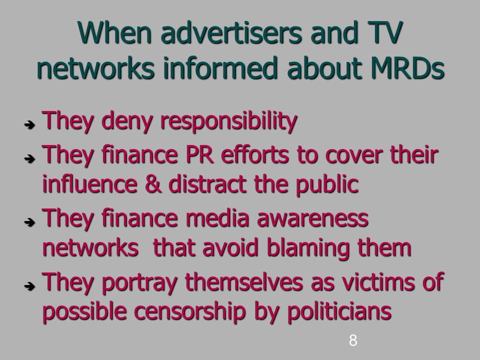 8 When advertisers and TV networks informed about MRDs  They deny responsibility  They finance PR efforts to cover their influence & distract the public  They finance media awareness networks that avoid blaming them  They portray themselves as victims of possible censorship by politicians