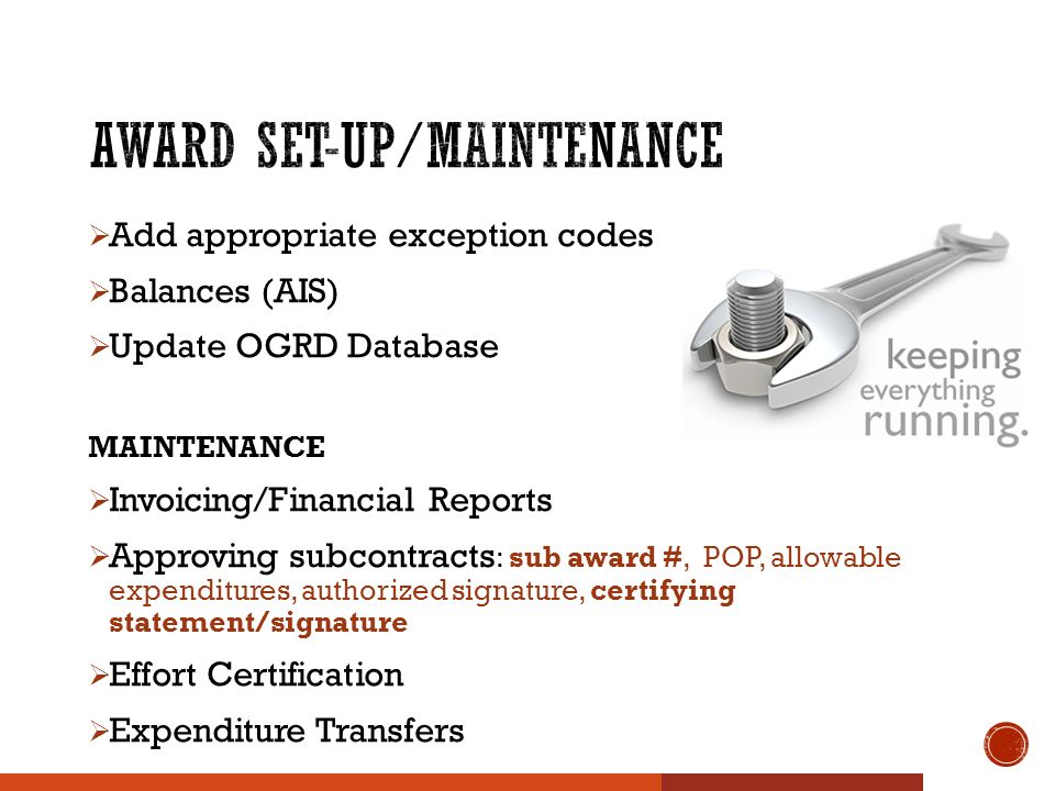  Add appropriate exception codes  Balances (AIS)  Update OGRD Database MAINTENANCE  Invoicing/Financial Reports  Approving subcontracts : sub award #, POP, allowable expenditures, authorized signature, certifying statement/signature  Effort Certification  Expenditure Transfers