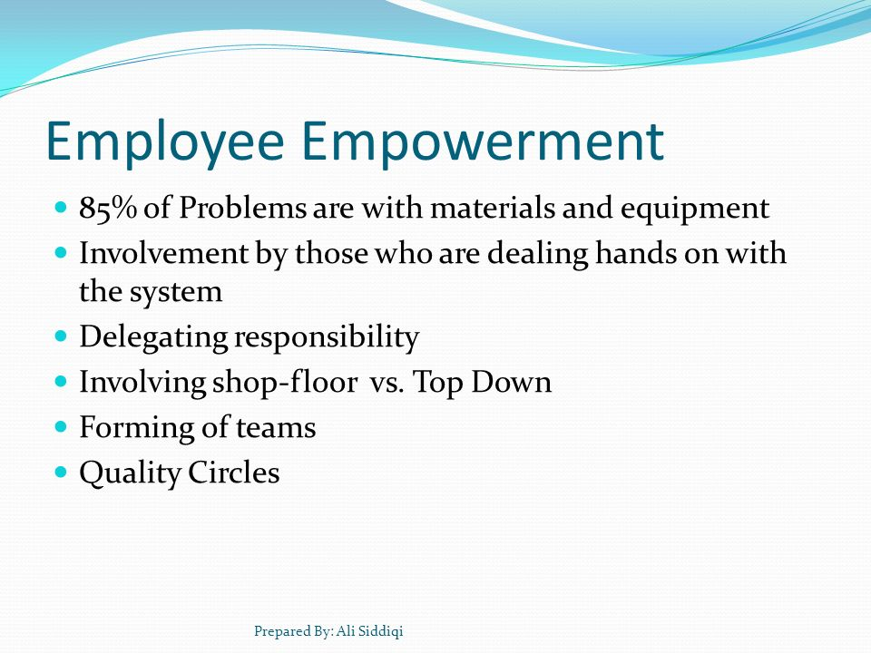 Employee Empowerment 85% of Problems are with materials and equipment Involvement by those who are dealing hands on with the system Delegating respons