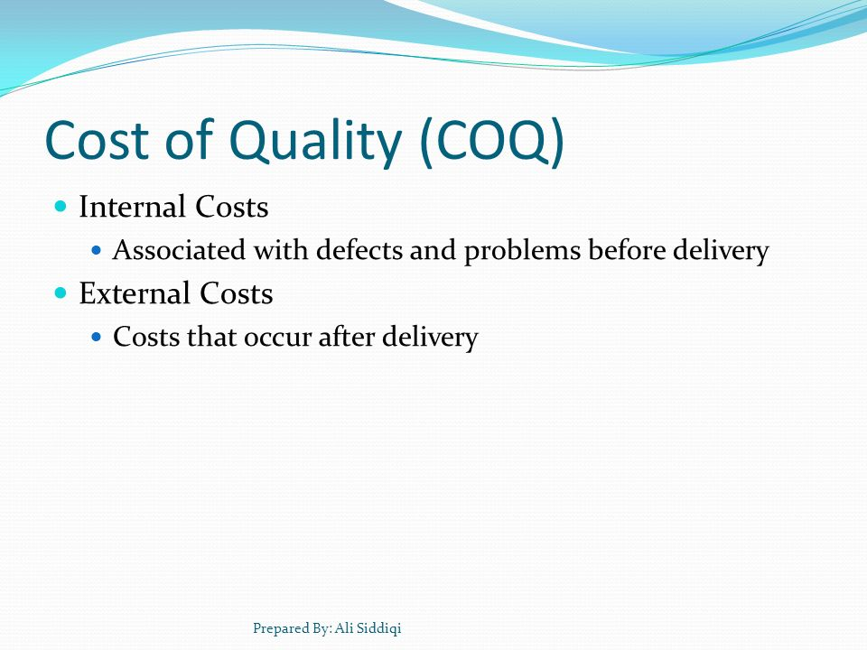 Cost of Quality (COQ) Internal Costs Associated with defects and problems before delivery External Costs Costs that occur after delivery Prepared By: