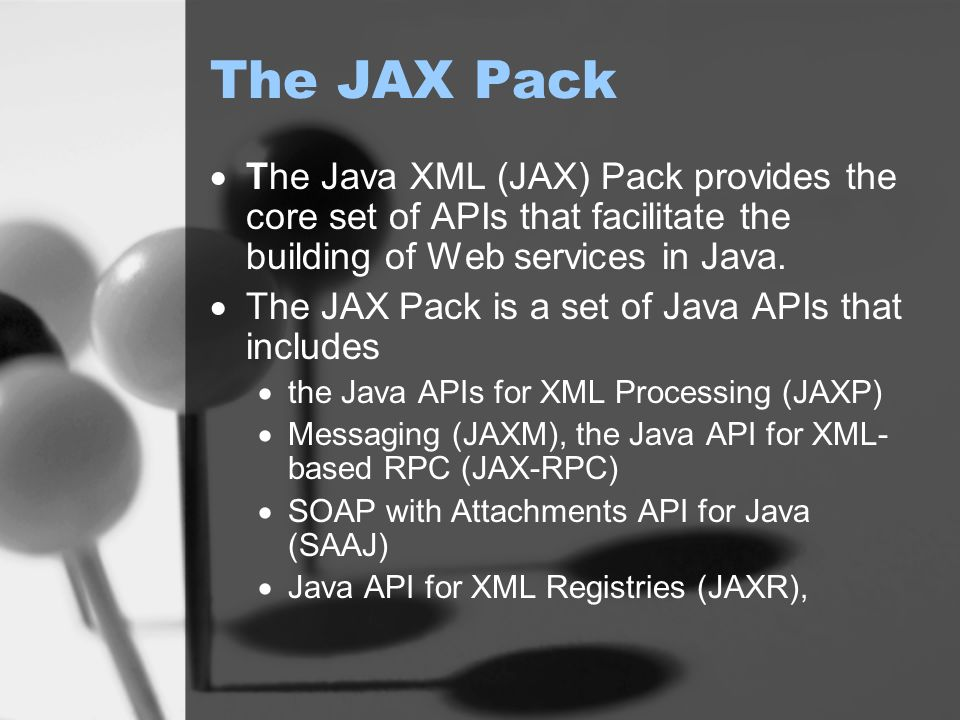 The JAX Pack  The Java XML (JAX) Pack provides the core set of APIs that facilitate the building of Web services in Java.
