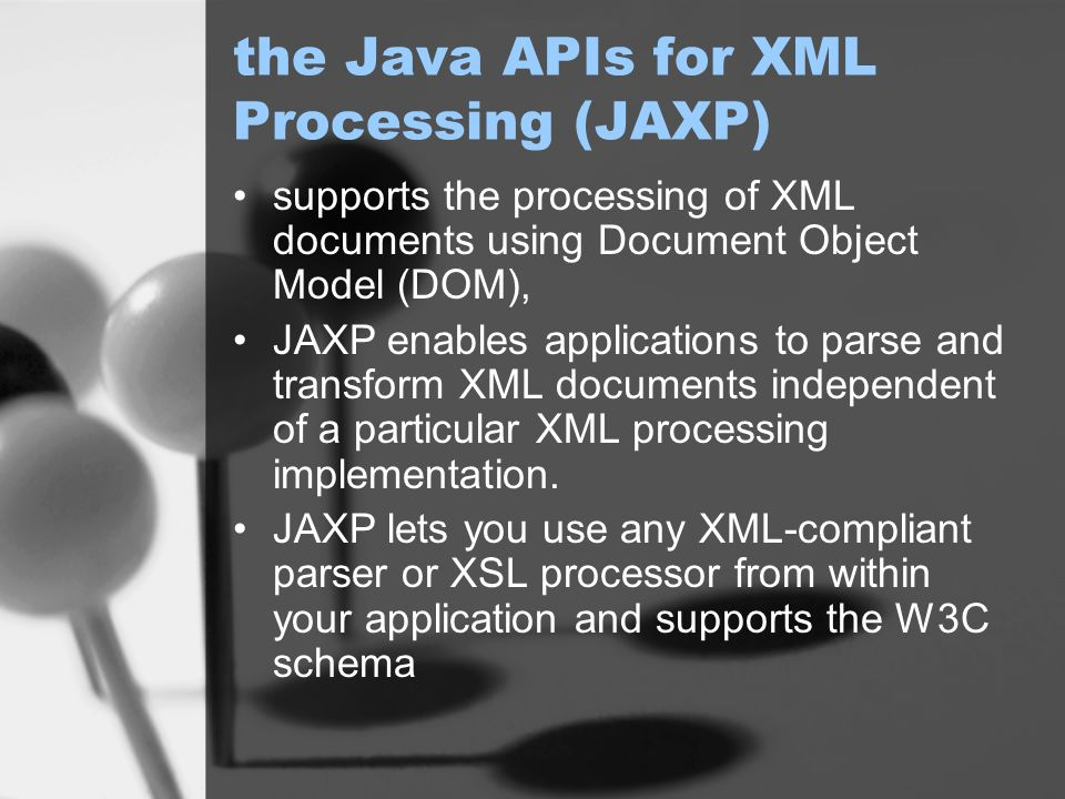 the Java APIs for XML Processing (JAXP) supports the processing of XML documents using Document Object Model (DOM), JAXP enables applications to parse and transform XML documents independent of a particular XML processing implementation.