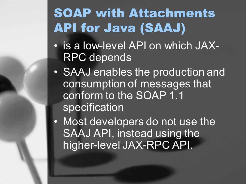 SOAP with Attachments API for Java (SAAJ) is a low-level API on which JAX- RPC depends SAAJ enables the production and consumption of messages that conform to the SOAP 1.1 specification Most developers do not use the SAAJ API, instead using the higher-level JAX-RPC API.