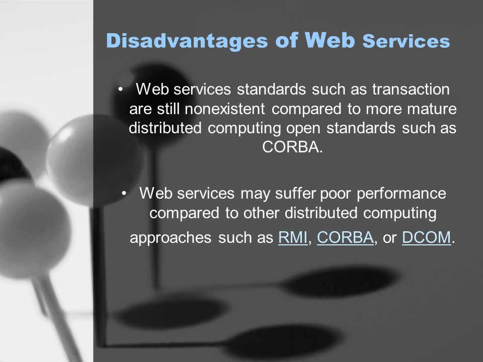 Disadvantages of Web Services Web services standards such as transaction are still nonexistent compared to more mature distributed computing open standards such as CORBA.