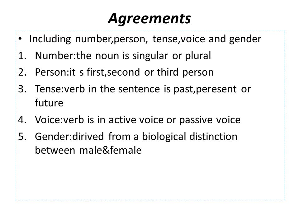Agreements Including number,person, tense,voice and gender 1.Number:the noun is singular or plural 2.Person:it s first,second or third person 3.Tense:verb in the sentence is past,peresent or future 4.Voice:verb is in active voice or passive voice 5.Gender:dirived from a biological distinction between male&female