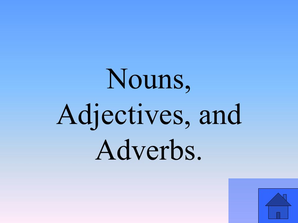 Nouns, Adjectives, and Adverbs.