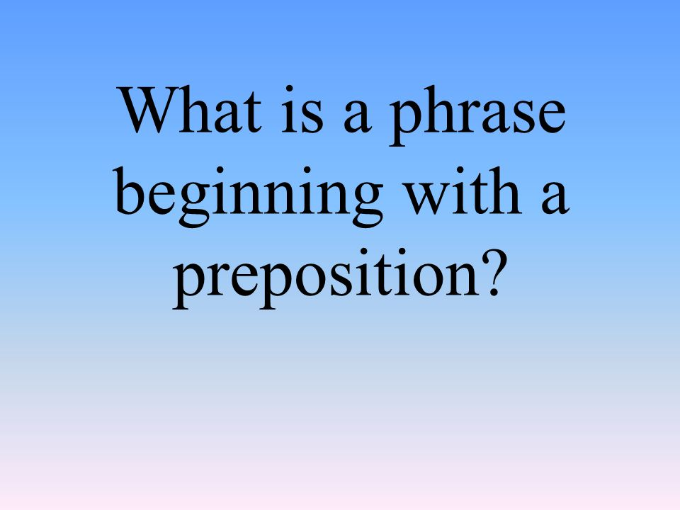 What is a phrase beginning with a preposition
