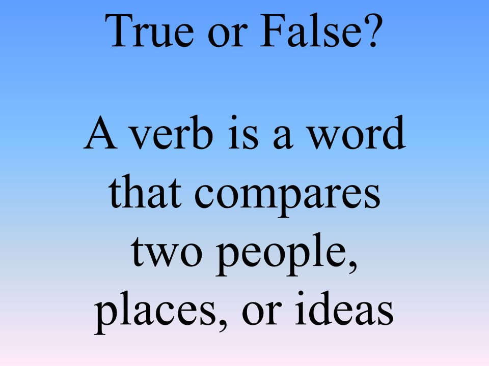 True or False A verb is a word that compares two people, places, or ideas