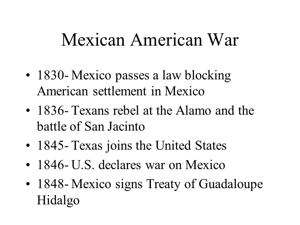 Mexican American War Mexico passes a law blocking American settlement in Mexico Texans rebel at the Alamo and the battle of San Jacinto Texas joins the United States U.S.