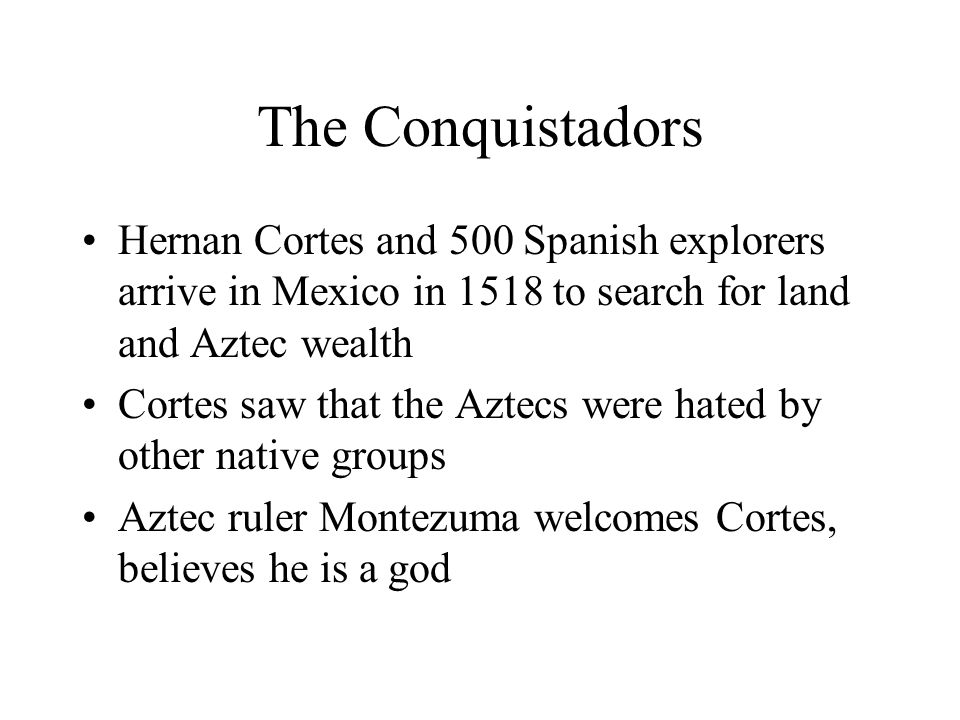 The Conquistadors Hernan Cortes and 500 Spanish explorers arrive in Mexico in 1518 to search for land and Aztec wealth Cortes saw that the Aztecs were hated by other native groups Aztec ruler Montezuma welcomes Cortes, believes he is a god