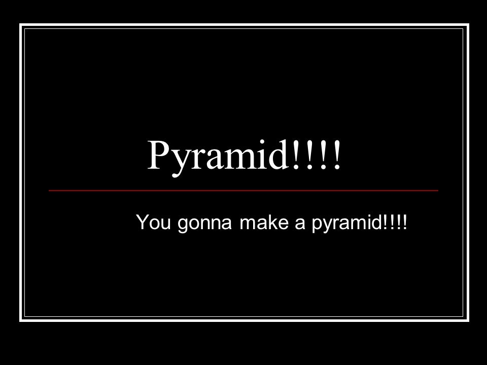 Pyramid!!!! You gonna make a pyramid!!!!