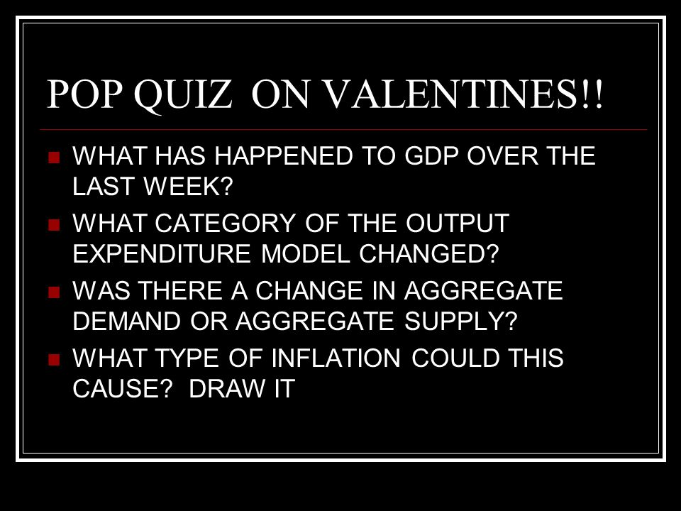 POP QUIZON VALENTINES!. WHAT HAS HAPPENED TO GDP OVER THE LAST WEEK.