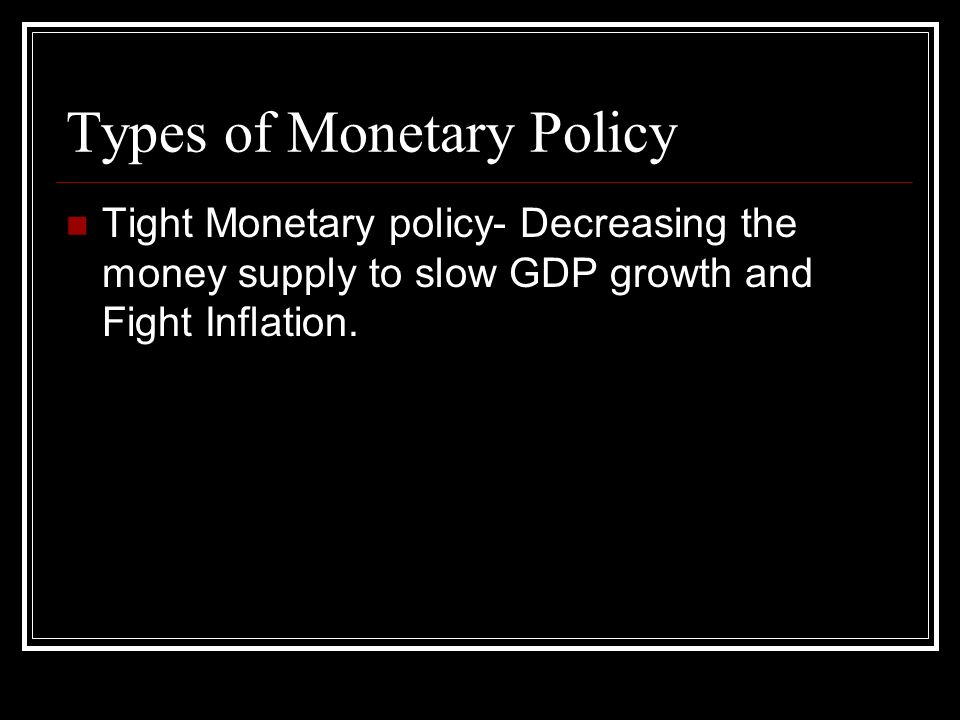 Types of Monetary Policy Tight Monetary policy- Decreasing the money supply to slow GDP growth and Fight Inflation.