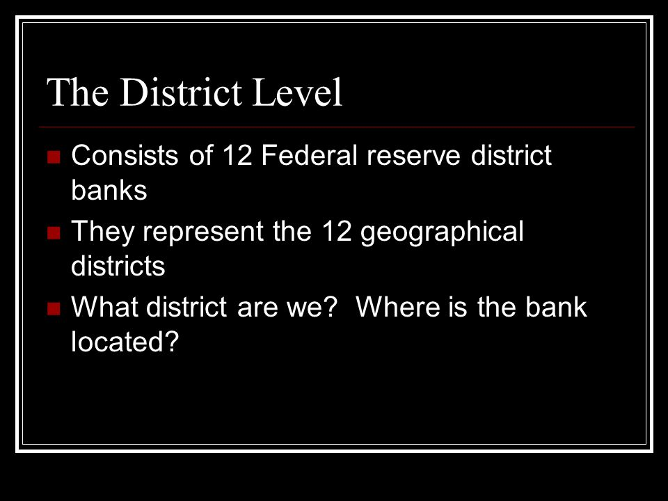 The District Level Consists of 12 Federal reserve district banks They represent the 12 geographical districts What district are we.