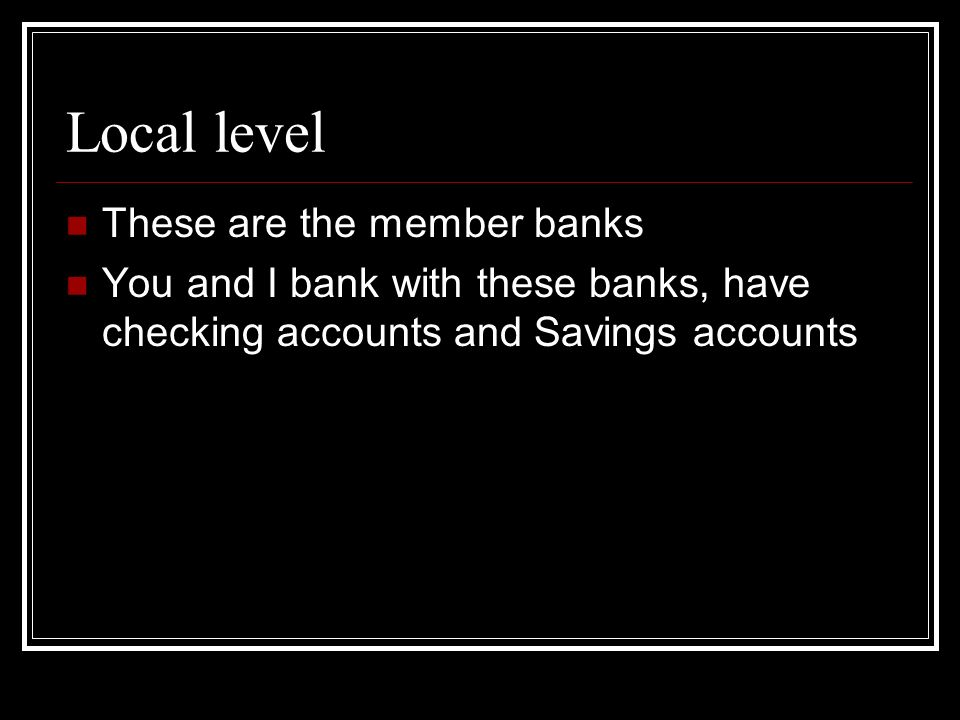 Local level These are the member banks You and I bank with these banks, have checking accounts and Savings accounts