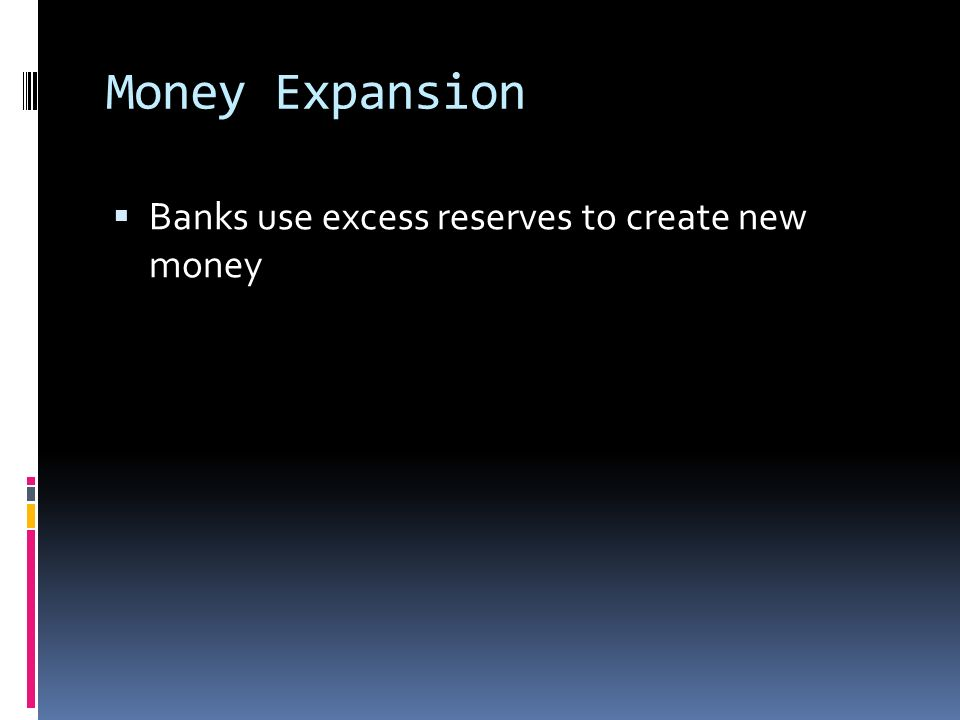 Money Expansion  Banks use excess reserves to create new money