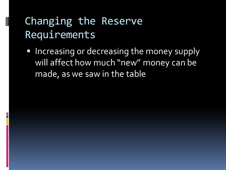 Changing the Reserve Requirements  Increasing or decreasing the money supply will affect how much new money can be made, as we saw in the table
