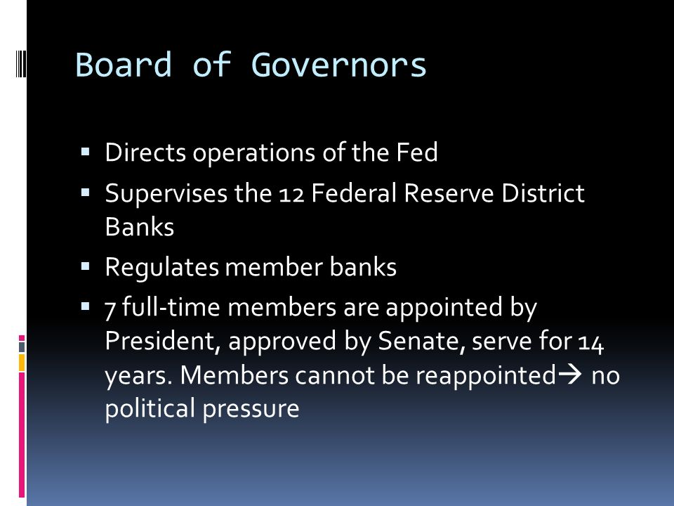 Board of Governors  Directs operations of the Fed  Supervises the 12 Federal Reserve District Banks  Regulates member banks  7 full-time members are appointed by President, approved by Senate, serve for 14 years.