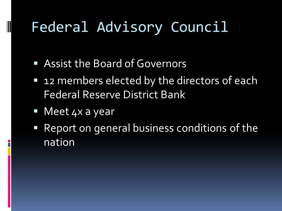 Federal Advisory Council  Assist the Board of Governors  12 members elected by the directors of each Federal Reserve District Bank  Meet 4x a year  Report on general business conditions of the nation