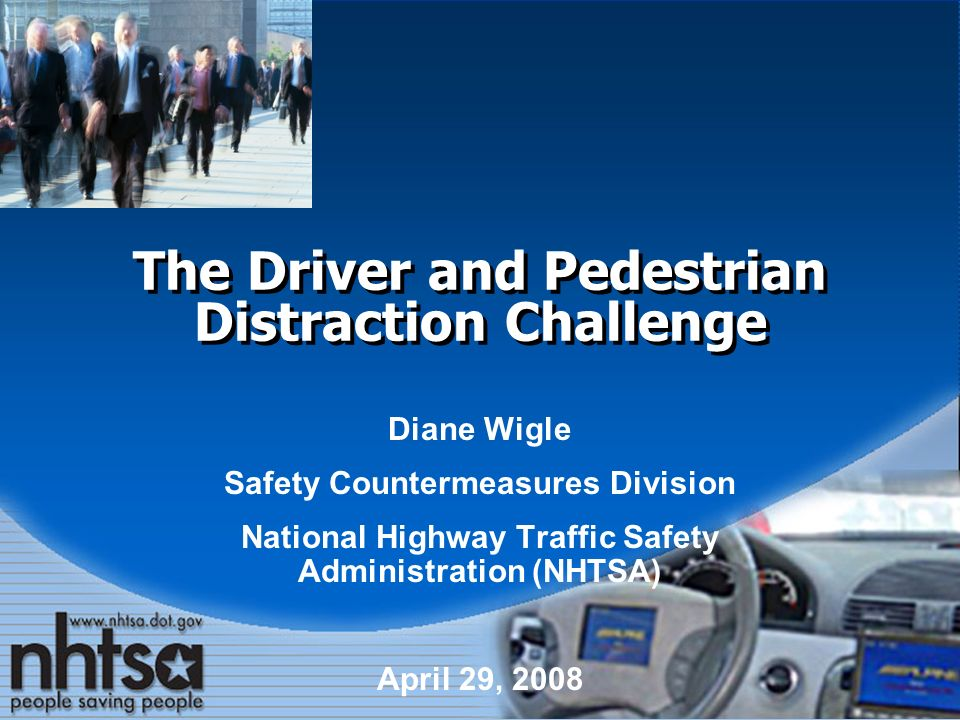 The Driver and Pedestrian Distraction Challenge Diane Wigle Safety Countermeasures Division National Highway Traffic Safety Administration (NHTSA) April 29, 2008