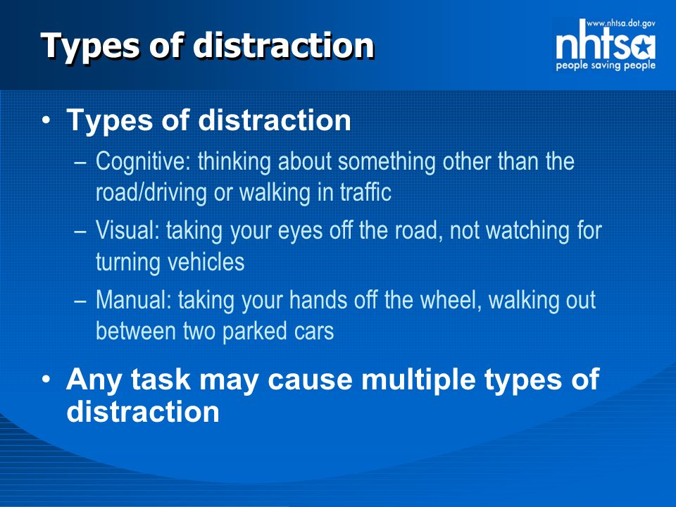 Types of distraction –Cognitive: thinking about something other than the road/driving or walking in traffic –Visual: taking your eyes off the road, not watching for turning vehicles –Manual: taking your hands off the wheel, walking out between two parked cars Any task may cause multiple types of distraction