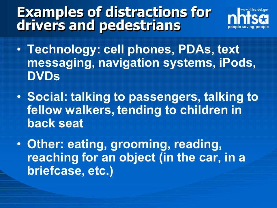 Examples of distractions for drivers and pedestrians Technology: cell phones, PDAs, text messaging, navigation systems, iPods, DVDs Social: talking to passengers, talking to fellow walkers, tending to children in back seat Other: eating, grooming, reading, reaching for an object (in the car, in a briefcase, etc.)