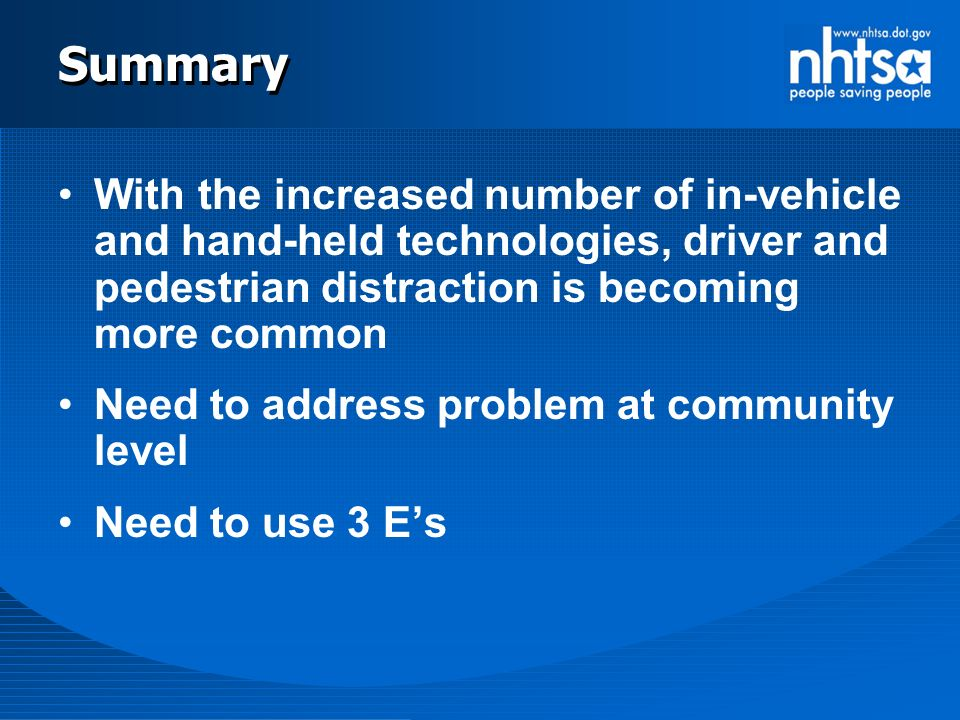 Summary With the increased number of in-vehicle and hand-held technologies, driver and pedestrian distraction is becoming more common Need to address problem at community level Need to use 3 E's
