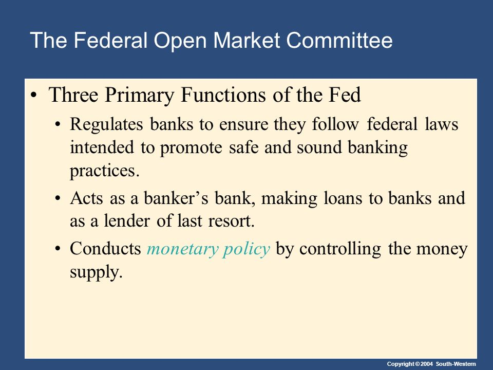 Copyright © 2004 South-Western The Federal Open Market Committee Three Primary Functions of the Fed Regulates banks to ensure they follow federal laws intended to promote safe and sound banking practices.