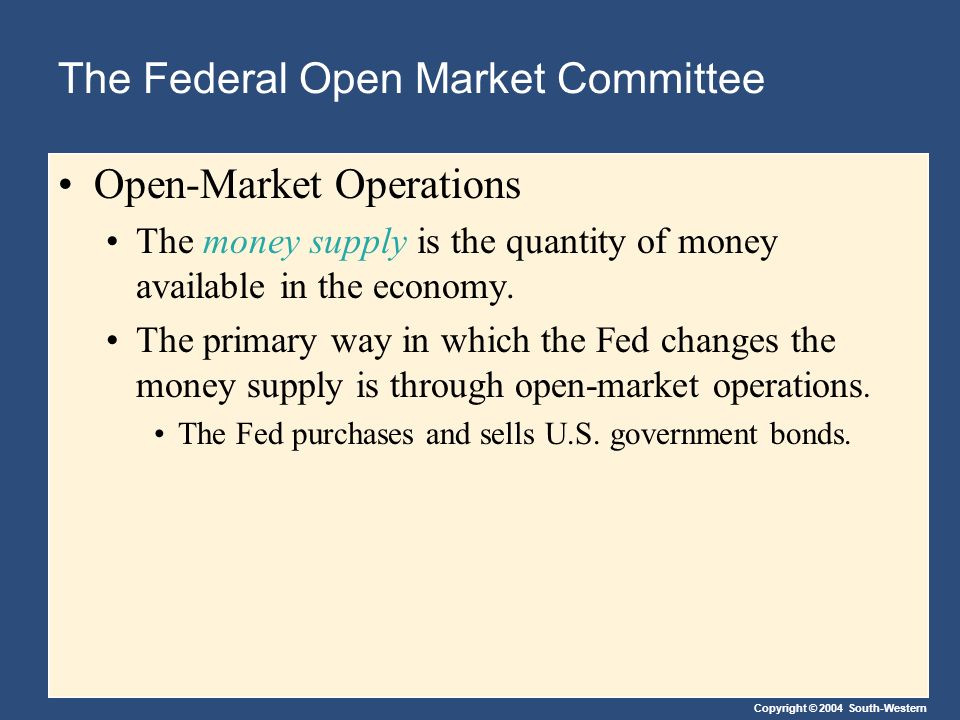 Copyright © 2004 South-Western The Federal Open Market Committee Open-Market Operations The money supply is the quantity of money available in the economy.