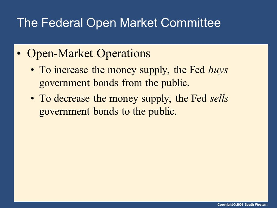 Copyright © 2004 South-Western The Federal Open Market Committee Open-Market Operations To increase the money supply, the Fed buys government bonds from the public.