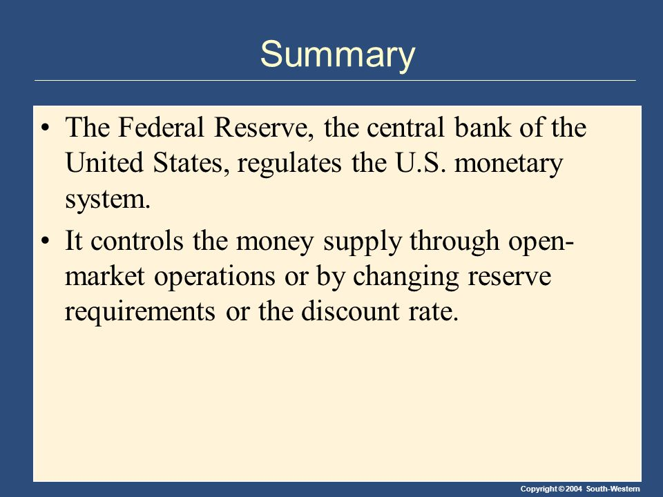 Copyright © 2004 South-Western Summary The Federal Reserve, the central bank of the United States, regulates the U.S.
