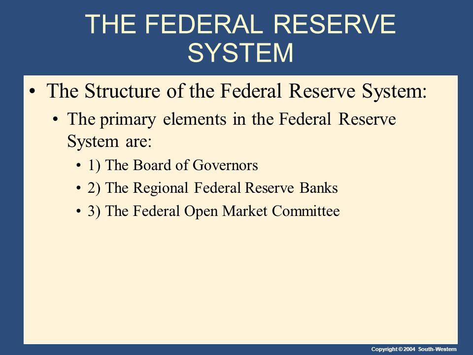Copyright © 2004 South-Western THE FEDERAL RESERVE SYSTEM The Structure of the Federal Reserve System: The primary elements in the Federal Reserve System are: 1) The Board of Governors 2) The Regional Federal Reserve Banks 3) The Federal Open Market Committee
