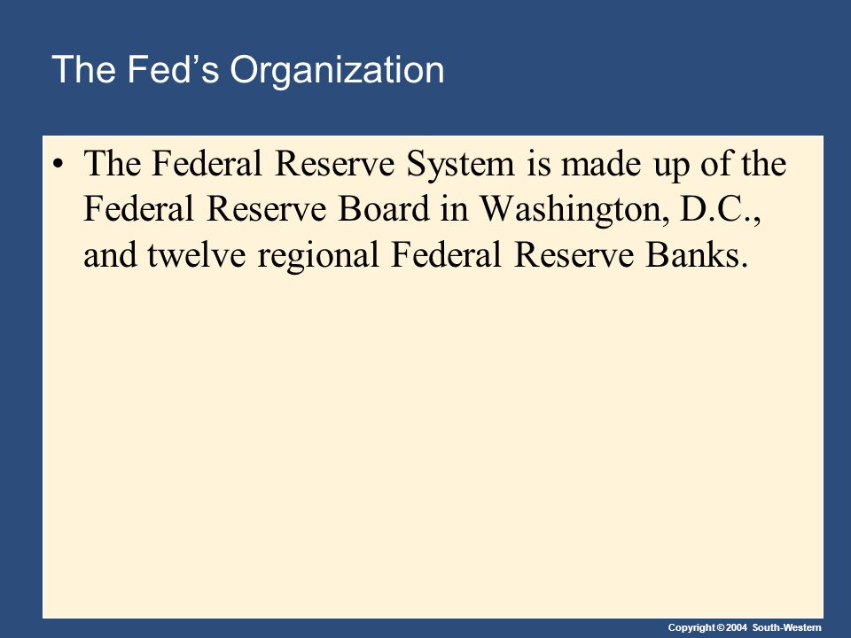 Copyright © 2004 South-Western The Fed's Organization The Federal Reserve System is made up of the Federal Reserve Board in Washington, D.C., and twelve regional Federal Reserve Banks.