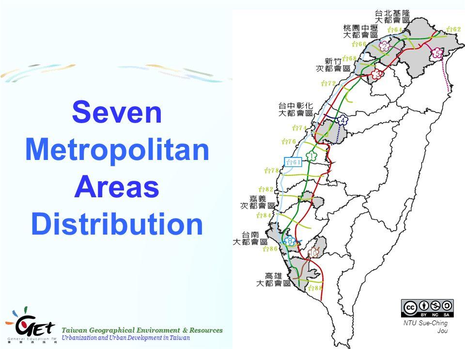 Taiwan Geographical Environment & Resources Urbanization and Urban Development in Taiwan 27 Seven Metropolitan Areas Distribution NTU Sue-Ching Jou