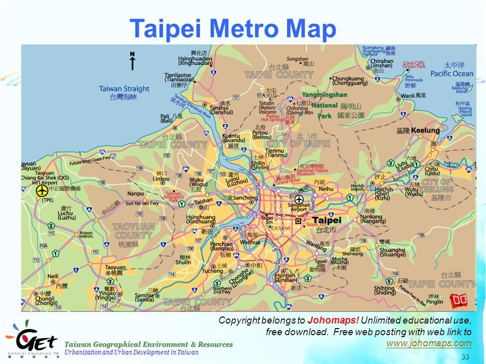 Taiwan Geographical Environment & Resources Urbanization and Urban Development in Taiwan 33 Taipei Metro Map Copyright belongs to Johomaps.
