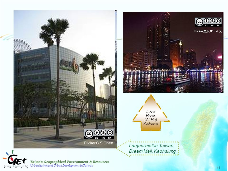 Taiwan Geographical Environment & Resources Urbanization and Urban Development in Taiwan 41 Flicker C.S.Chen Flicker 黒沢オティス Largest mall in Taiwan, Dream Mall, Kaohsiung Love River (Ai He) Kaohsiung