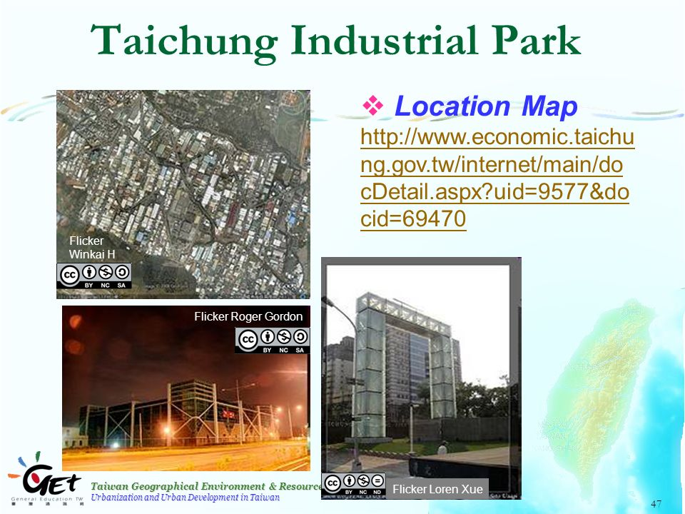 Taiwan Geographical Environment & Resources Urbanization and Urban Development in Taiwan 47 Taichung Industrial Park  Location Map http://www.economic.taichu ng.gov.tw/internet/main/do cDetail.aspx uid=9577&do cid=69470 Flicker Winkai H Flicker Loren Xue Flicker Roger Gordon